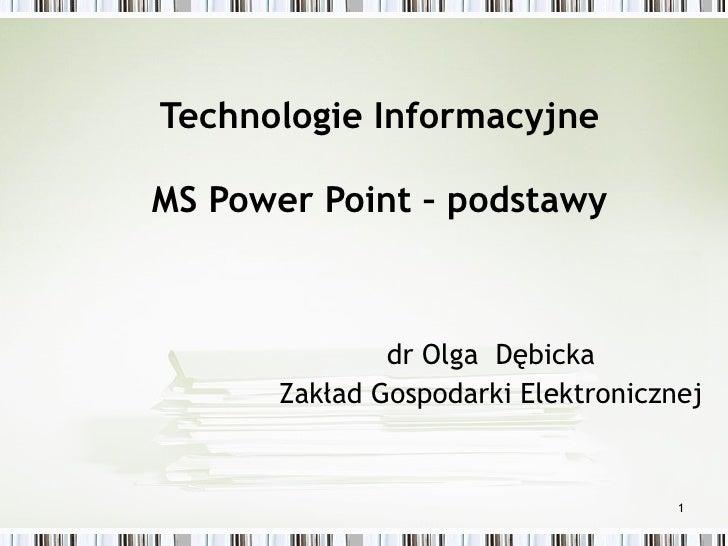 Technologie Informacyjne MS Power Point – podstawy   dr Olga  Dębick a Zakład Gospodarki Elektronicznej