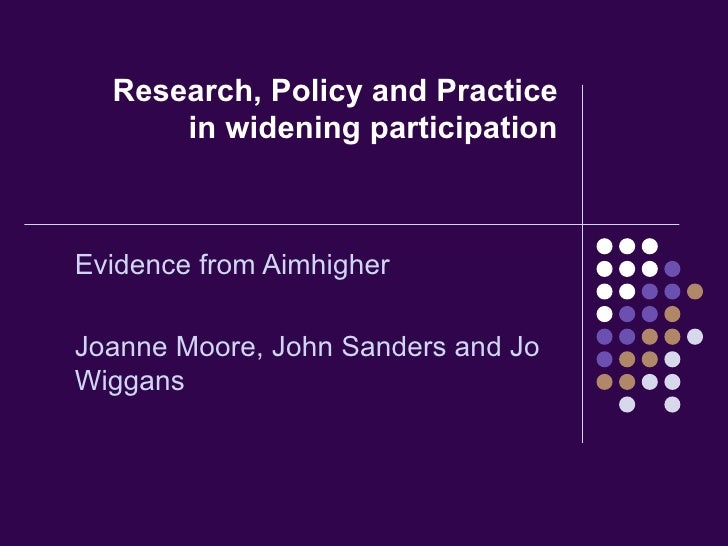 Research, Policy and Practice in widening participation Evidence from Aimhigher Joanne Moore, John Sanders and Jo Wiggans
