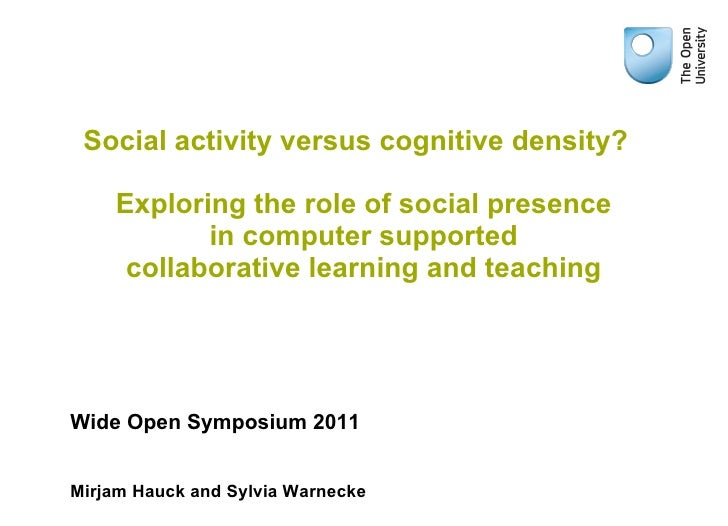 The role of social presence in computer supported collaborative learning and teaching Sylvia Warnecke and Mirjam Hauck