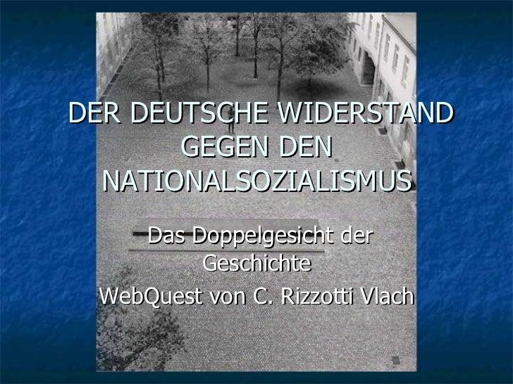 DER DEUTSCHE WIDERSTAND GEGEN DEN NATIONALSOZIALISMUS Das Doppelgesicht der Geschichte WebQuest von C. Rizzotti Vlach