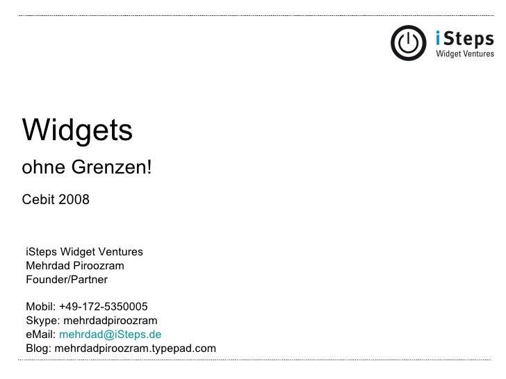 Widgets ohne Grenzen! Cebit 2008   iSteps Widget Ventures Mehrdad Piroozram Founder/Partner Mobil: +49-172-5350005 Skype: ...