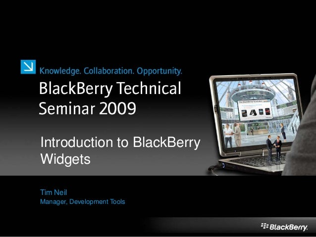 Introduction to BlackBerry Widgets Tim Neil Manager, Development Tools