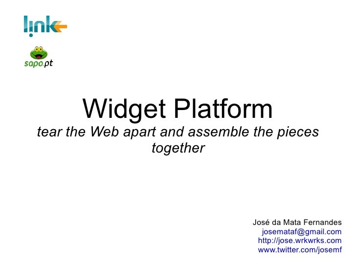 Widget Platform tear the Web apart and assemble the pieces together José da Mata Fernandes [email_address] http://jose.wrk...