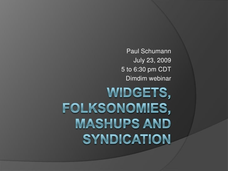 Widgets, Folksonomies, Mashups and Syndication<br />Paul Schumann<br />July 23, 2009<br />5 to 6:30 pm CDT<br />Dimdim web...