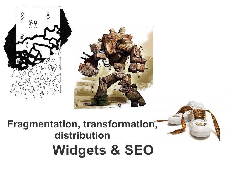 Widgets & SEO Fragmentation, transformation, distribution