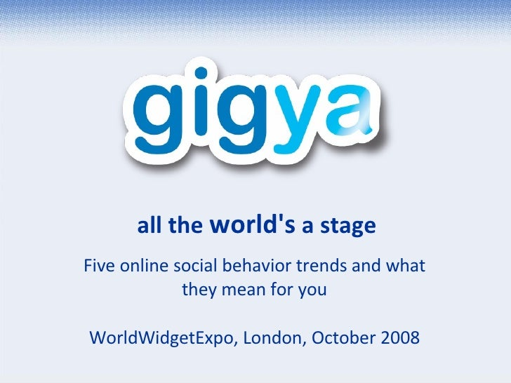 all the  world's  a stage Five online social behavior trends and what they mean for you WorldWidgetExpo, London, October 2...