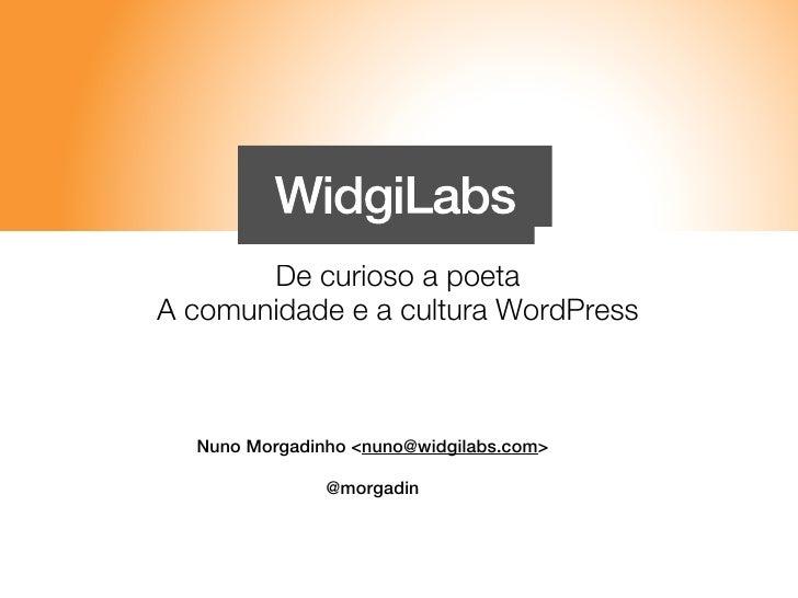 De curioso a poetaA comunidade e a cultura WordPress  Nuno Morgadinho <nuno@widgilabs.com>               @morgadin