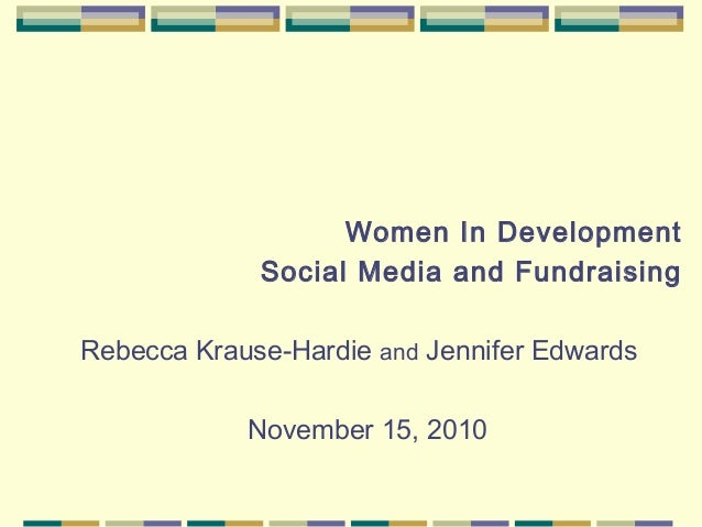 Women In Development Social Media and Fundraising Rebecca Krause-Hardie and Jennifer Edwards November 15, 2010