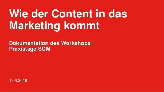 Wie der Content in das Marketing kommt 17.6.2016 Dokumentation des Workshops Praxistage SCM