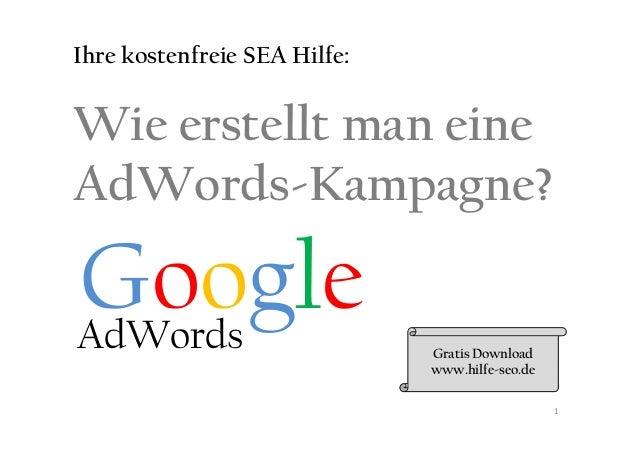 Google Wie erstellt man eine AdWords-Kampagne? Ihre kostenfreie SEA Hilfe: GoogleAdWords Gratis Download www.hilfe-seo.de 1