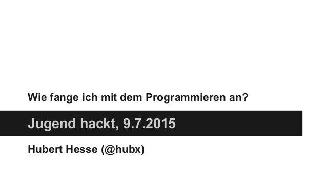 Wie fange ich mit dem Programmieren an? Jugend hackt, 9.7.2015 Hubert Hesse (@hubx)