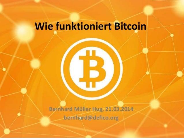 Wie funktioniert Bitcoin Bernhard Müller Hug, 21.03.2014 bernhard@defico.org