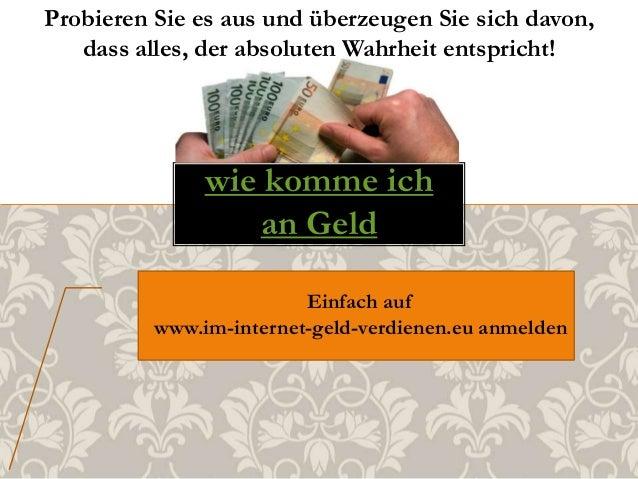 wie komme ich an Geld Einfach auf www.im-internet-geld-verdienen.eu anmelden Probieren Sie es aus und überzeugen Sie sich ...