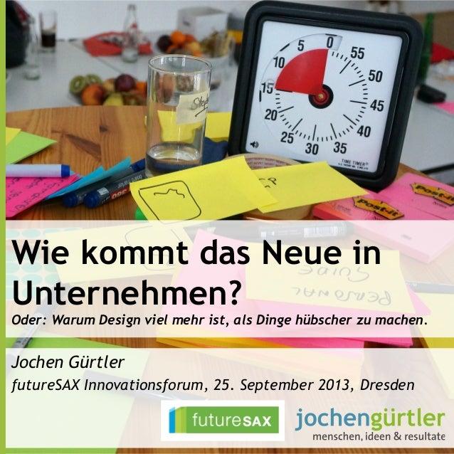 Wie kommt das Neue in Unternehmen? Oder: Warum Design viel mehr ist, als Dinge hübscher zu machen. Jochen Gürtler futureSA...