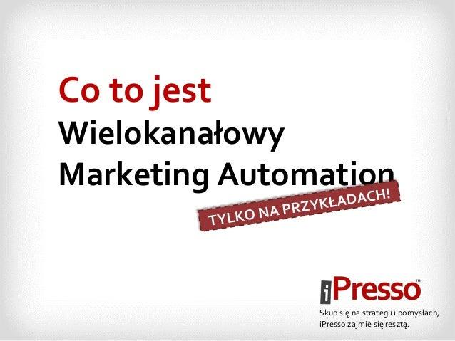 Co to jest Wielokanałowy Marketing Automation Skup się na strategii i pomysłach, iPresso zajmie się resztą.