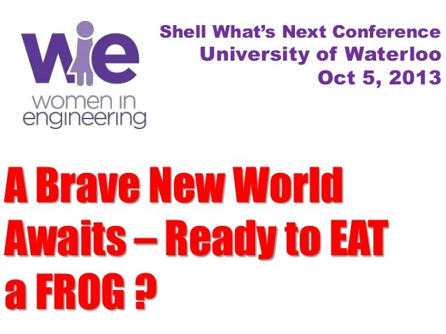 A Brave New World Awaits – Ready to EAT a FROG ? Shell What's Next Conference University of Waterloo Oct 5, 2013