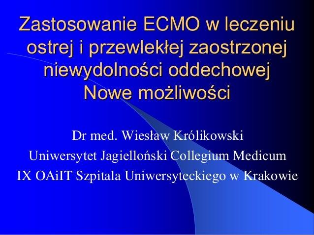 Zastosowanie ECMO w leczeniu ostrej i przewlekłej zaostrzonej niewydolności oddechowej Nowe możliwości Dr med. Wiesław Kró...