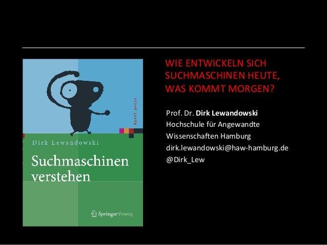 WIE  ENTWICKELN  SICH     SUCHMASCHINEN  HEUTE,     WAS  KOMMT  MORGEN?   Prof.  Dr.  Dirk  Lewa...