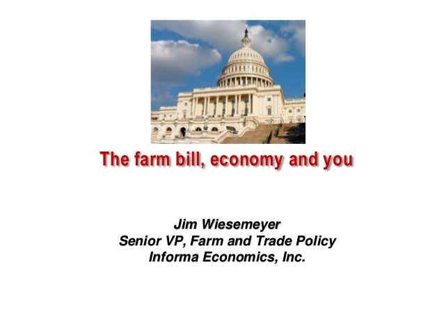 The farm bill, economy and you  Jim Wiesemeyer Senior VP, Farm and Trade Policy Informa Economics, Inc.