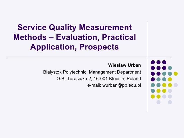 Service Quality Measurement Methods – Evaluation, Practical Application, Prospects Wiesław Urban Bialystok Polytechnic, Ma...