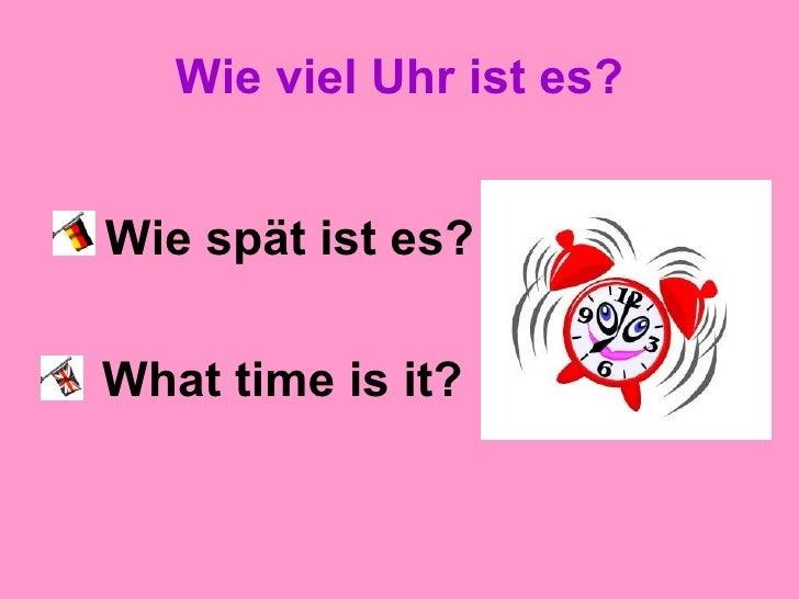 Wie viel Uhr ist es? <ul><li>Wie spät ist es? </li></ul><ul><li>What time is it? </li></ul>