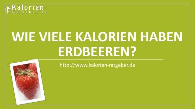 WIE VIELE KALORIEN HABEN  ERDBEEREN?  http://www.kalorien-ratgeber.de