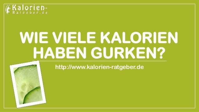 WIE VIELE KALORIEN HABEN GURKEN?  http://www.kalorien-ratgeber.de
