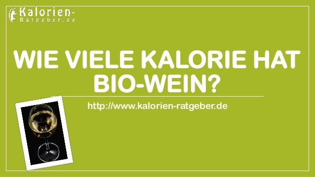 WIE VIELE KALORIE HAT BIO-WEIN?  http://www.kalorien-ratgeber.de