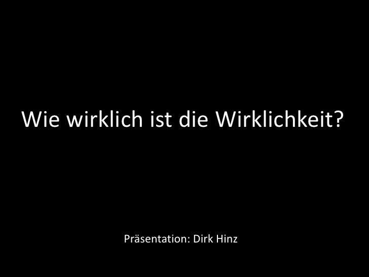 Wie wirklich ist die Wirklichkeit? <br />Präsentation: Dirk Hinz<br />