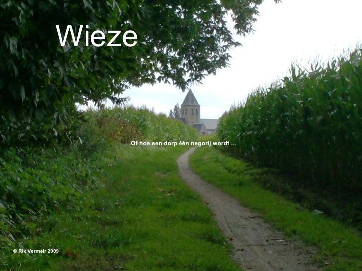Wieze <ul><li>Of hoe een dorp één negorij wordt … </li></ul><ul><li>© Rik Vermeir 2009 </li></ul>