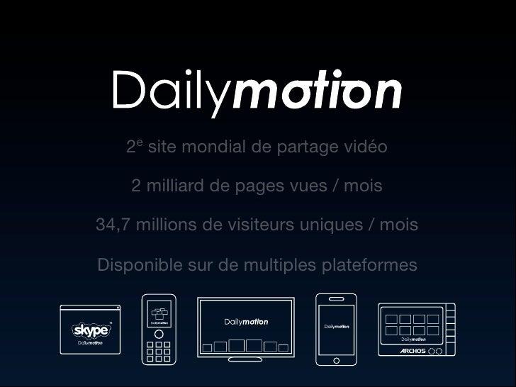 2e site mondial de partage vidéo      2 milliard de pages vues / mois  34,7 millions de visiteurs uniques / mois  Disponib...
