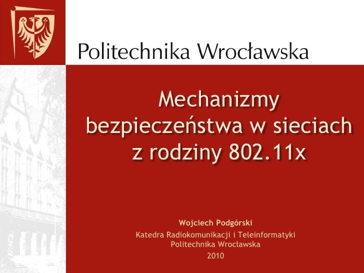 Mechanizmy bezpieczeństwa w sieciach z rodziny 802.11x<br />Wojciech Podgórski<br />Katedra Radiokomunikacji i Teleinforma...