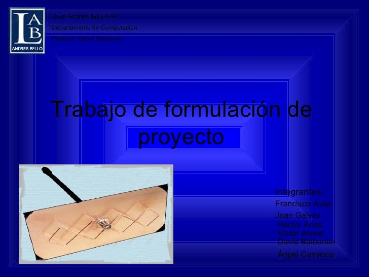 Trabajo de formulación de proyecto Integrantes :  Francisco Ávila  Joan Gálvez   Héctor Arias   Víctor Alveal   David Balb...