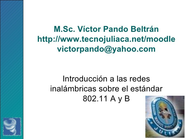 M.Sc. Víctor Pando Beltrán http://www.tecnojuliaca.net/moodle [email_address] Introducción a las redes inalámbricas sobre ...