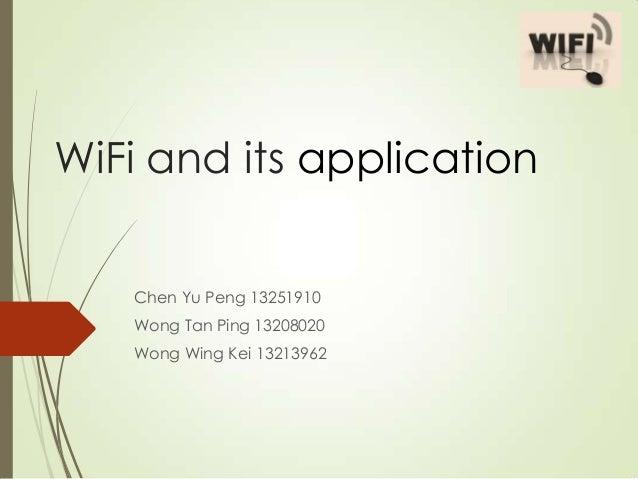 WiFi and its application Chen Yu Peng 13251910 Wong Tan Ping 13208020 Wong Wing Kei 13213962