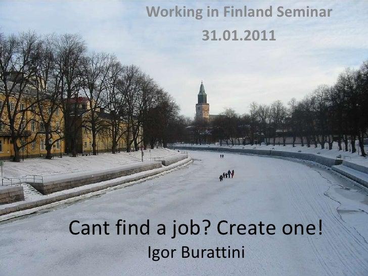 Working in Finland Seminar<br />31.01.2011<br />Cant find a job? Create one!Igor Burattini<br />