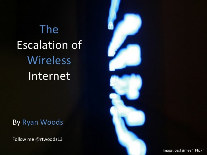The  Escalation of  Wireless  Internet By  Ryan Woods Follow me @rtwoods13 Image: cestaimee ~ Flickr