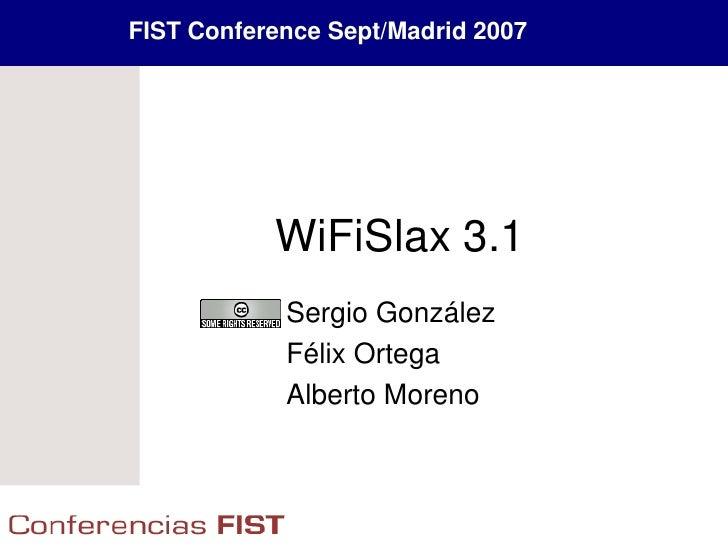 FIST Conference Sept/Madrid 2007                WiFiSlax 3.1             Sergio González             Félix Ortega         ...