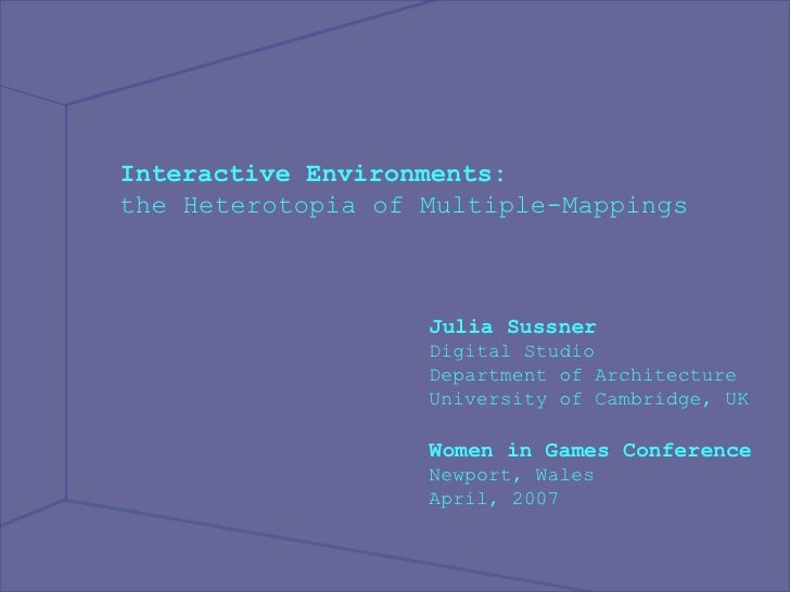 Interactive Environments: the Heterotopia of Multiple-Mappings  Julia Sussner Digital Studio Department of Architecture Un...
