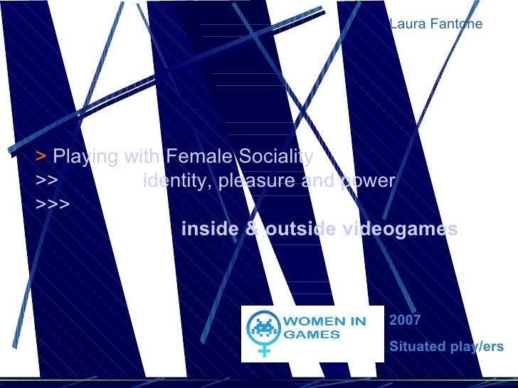 <ul><ul><li>Laura Fantone </li></ul></ul>2007  Situated play/ers >   Playing with Female Sociality >>               identi...
