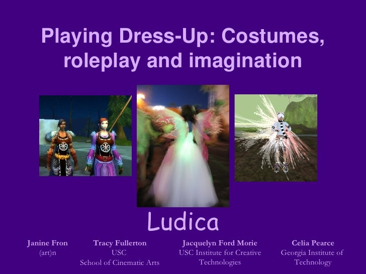 Playing Dress-Up: Costumes, roleplay and imagination Janine Fron (art)n Tracy Fullerton USC  School of Cinematic Arts Jacq...