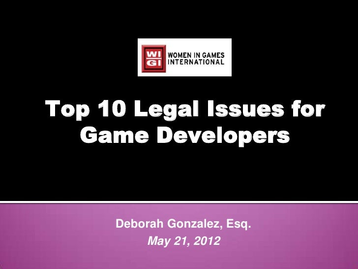 Top 10 Legal Issues for  Game Developers     Deborah Gonzalez, Esq.         May 21, 2012