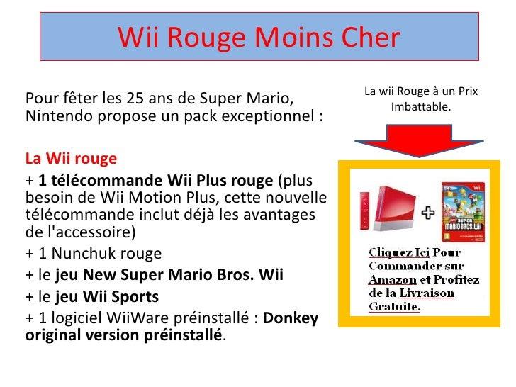 Wii Rouge Moins Cher <br />La wii Rouge à un Prix Imbattable.<br />Pour fêter les 25 ans de Super Mario, Nintendo propose ...