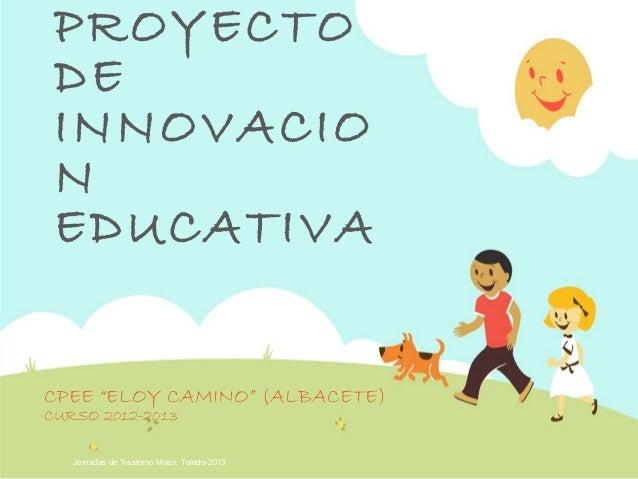"""Jornadas de Trastorno Motor. Toledo-2013PROYECTODEINNOVACIONEDUCATIVACPEE """"ELOY CAMINO"""" (ALBACETE)CURSO 2012-2013"""