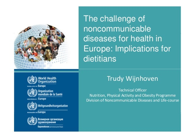The challenge of noncommunicable diseases for health in Europe: Implications for dietitians Trudy Wijnhoven Technical Offi...