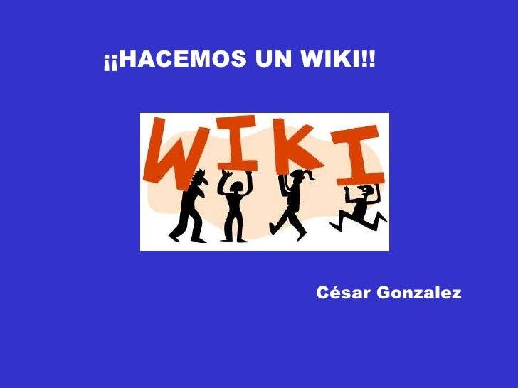 ¡¡HACEMOS UN WIKI!!<br />César Gonzalez<br />