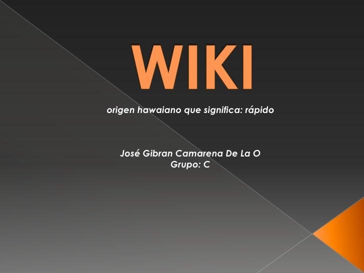 WIKI<br />origen hawaiano que significa: rápido<br />José Gibran Camarena De La O<br />Grupo: C<br />