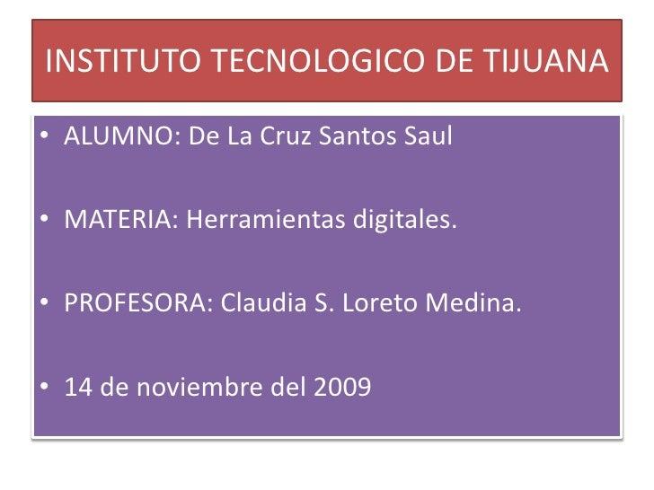 INSTITUTO TECNOLOGICO DE TIJUANA<br />ALUMNO: De La Cruz Santos Saul<br />MATERIA: Herramientas digitales.<br />PROFESORA:...