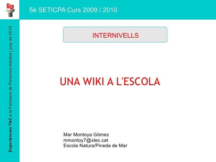Experiències TAC  a la Formació de Persones Adultes | juny de 2010 UNA WIKI A L'ESCOLA Mar Montoya Gómez [email_address] E...