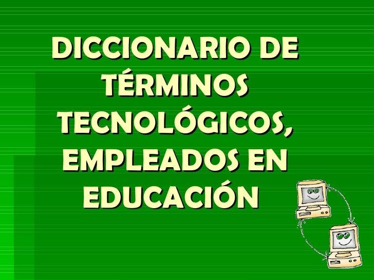 DICCIONARIO DE TÉRMINOS TECNOLÓGICOS, EMPLEADOS EN EDUCACIÓN